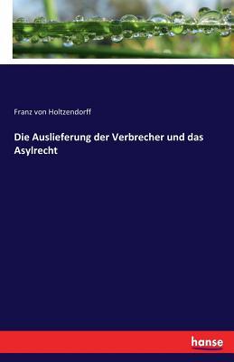 Die Auslieferung Der Verbrecher Und Das Asylrecht (1881) - Holtzendorff, Franz Von