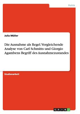 Die Ausnahme ALS Regel. Vergleichende Analyse Von Carl Schmitts Und Giorgio Agambens Begriff Des Ausnahmezustandes - Muller, Julia