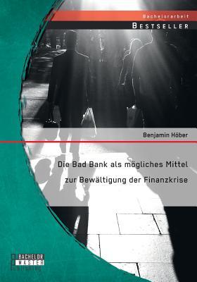 Die Bad Bank ALS Mogliches Mittel Zur Bewaltigung Der Finanzkrise - Hober, Benjamin