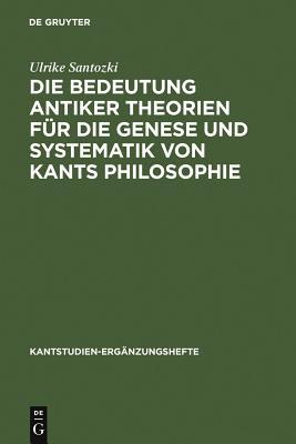 Die Bedeutung Antiker Theorien F?r Die Genese Und Systematik Von Kants Philosophie: Eine Analyse Der Drei Kritiken - Santozki, Ulrike