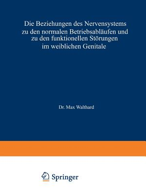 Die Beziehungen Des Nervensystems Zu Den Normalen Betriebsablaufen Und Zu Den Funktionellen Storungen Im Weiblichen Genitale - Walthard, Max