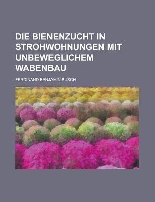 Die Bienenzucht in Strohwohnungen Mit Unbeweglichem Wabenbau - Administration, United States, and Busch, Ferdinand Benjamin