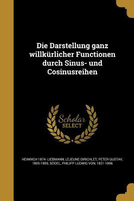 Die Darstellung Ganz Willkurlicher Functionen Durch Sinus- Und Cosinusreihen - Liebmann, Heinrich 1874-, and Lejeune-Dirichlet, Peter Gustav 1805-18 (Creator), and Seidel, Philipp Ludwig Von 1821-1896 (Creator)