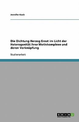 Die Dichtung Herzog Ernst Im Licht Der Heterogenitat Ihrer Motivkomplexe Und Deren Verknupfung - Koch, Jennifer