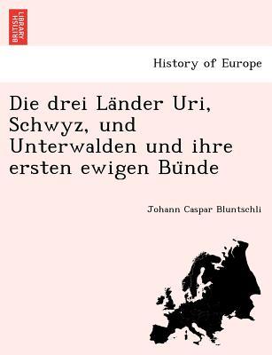 Die Drei La Nder Uri, Schwyz, Und Unterwalden Und Ihre Ersten Ewigen Bu Nde - Bluntschli, Johann Caspar