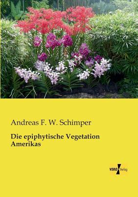 Die Epiphytische Vegetation Amerikas - Schimper, Andreas Franz Wilhelm