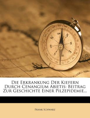 Die Erkrankung Der Kiefern Durch Cenangium Abietis: Beitrag Zur Geschichte Einer Pilzepidemie (Classic Reprint) - Schwarz, Frank