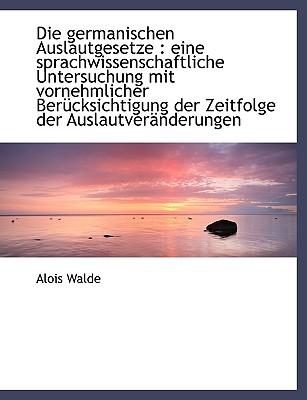 Die Germanischen Auslautgesetze: Eine Sprachwissenschaftliche Untersuchung Mit Vornehmlicher Beruck - Walde, Alois