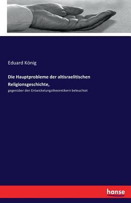 Die Hauptprobleme Der Altisraelitischen Religionsgeschichte, - Konig, Eduard