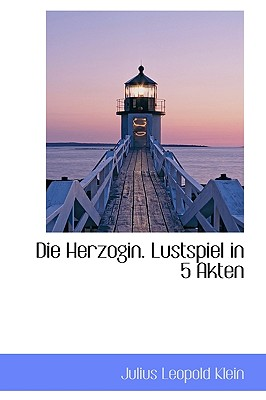 Die Herzogin. Lustspiel in 5 Akten - Klein, Julius Leopold