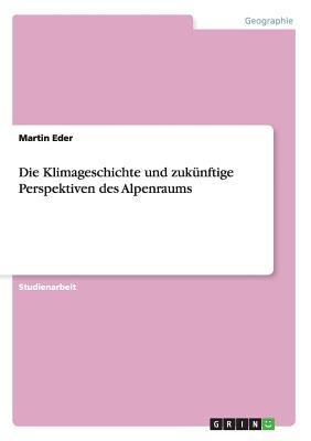 Die Klimageschichte Und Zukunftige Perspektiven Des Alpenraums - Eder, Martin