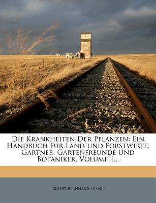 Die Krankheiten Der Pflanzen: Ein Handbuch Fur Land-Und Forstwirte, Gartner, Gartenfreunde Und Botaniker, Volume 1... - Frank, Albert Bernhard