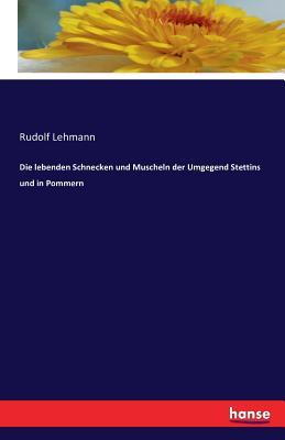 Die Lebenden Schnecken Und Muscheln Der Umgegend Stettins Und in Pommern - Lehmann, Rudolf