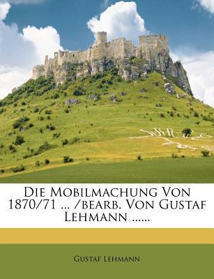 Die Mobilmachung Von 1870/71 ... /Bearb. Von Gustaf Lehmann ...... - Lehmann, Gustaf