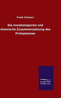 Die Morphologische Und Chemische Zusammensetzung Des Protoplasmas - Schwarz, Frank