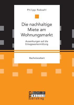 Die Nachhaltige Miete Am Wohnungsmarkt: Auswirkungen Auf Die Ertragswertermittlung - Rabsahl, Philipp