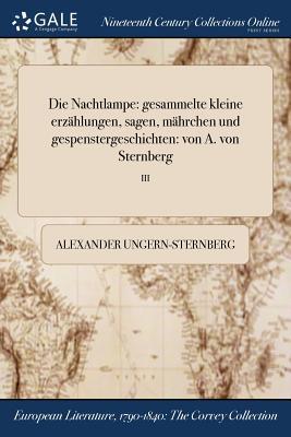Die Nachtlampe: Gesammelte Kleine Erzahlungen, Sagen, Mahrchen Und Gespenstergeschichten: Von A. Von Sternberg; I - Ungern-Sternberg, Alexander