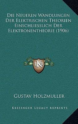 Die Neueren Wandlungen Der Elektrischen Theorien Einschliesslich Der Elektronentheorie (1906) - Holzmuller, Gustav