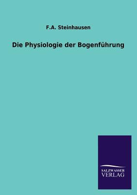Die Physiologie Der Bogenfuhrung - Steinhausen, F a