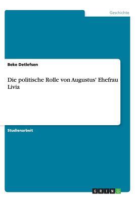 Die Politische Rolle Von Augustus' Ehefrau Livia - Detlefsen, Beke