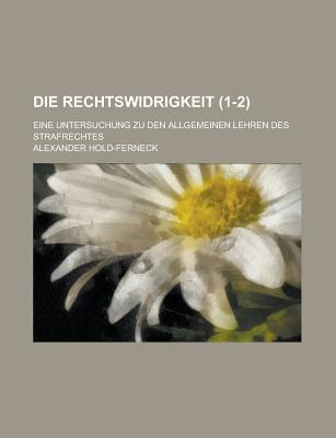 Die Rechtswidrigkeit; Eine Untersuchung Zu Den Allgemeinen Lehren Des Strafrechtes (1-2) - Lake, James, and Hold-Ferneck, Alexander