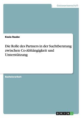 Die Rolle Des Partners in Der Suchtberatung: Zwischen Co-Abhangigkeit Und Unterstutzung - Raabe, Kezia