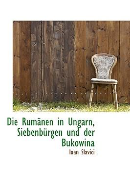 Die Rumanen in Ungarn, Siebenburgen Und Der Bukowina - Slavici, Ioan, Professor