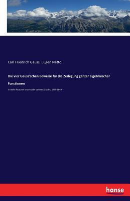 Die Vier Gauss'schen Beweise Fur Die Zerlegung Ganzer Algebraischer Functionen - Gauss, Carl Friedrich