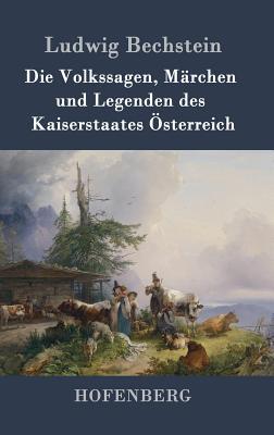 Die Volkssagen, Marchen Und Legenden Des Kaiserstaates Osterreich - Ludwig Bechstein