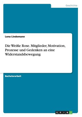 Die Weie Rose. Mitglieder, Motivation, Prozesse Und Gedenken an Eine Widerstandsbewegung - Lindemann, Lena