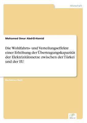 Die Wohlfahrts- Und Verteilungseffekte Einer Erhohung Der Ubertragungskapazitat Der Elektrizitatsnetze Zwischen Der Turkei Und Der Eu - Abd-El-Hamid, Mohamed Omar