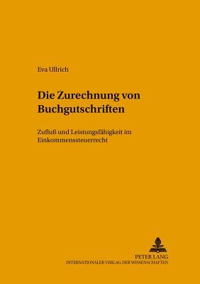 Die Zurechnung Von Buchgutschriften: Zuflu? Und Leistungsfaehigkeit Im Einkommensteuerrecht - Ullrich, Eva