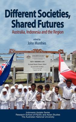 Different Societies, Shared Futures: Australia, Indonesia and the Region - Monfries, John (Editor)