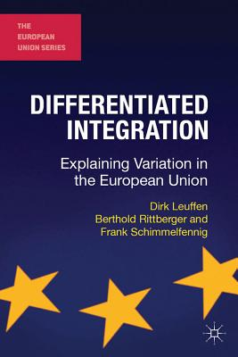 Differentiated Integration: Explaining Variation in the European Union - Leuffen, Dirk, and Rittberger, Berthold, and Schimmelfennig, Frank