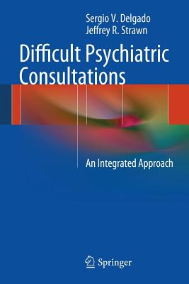 Difficult Psychiatric Consultations: An Integrated Approach - Delgado, Sergio, and Strawn, Jeffrey
