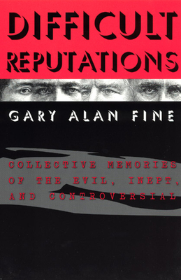 Difficult Reputations: Collective Memories of the Evil, Inept, and Controversial - Fine, Gary Alan