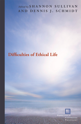 Difficulties of Ethical Life - Sullivan, Shannon (Editor), and Schmidt, Dennis J (Editor)