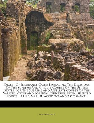Digest of Insurance Cases: Embracing the Decisions of the Supreme and Circuit Courts of the United States, for the Supreme and Appellate Courts of the Various States and Foreign Countries, Upon Disputed Points in Fire, Marine, Accident and Assessment... - Finch, John Allen