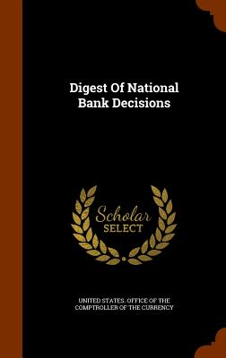 Digest of National Bank Decisions - United States Office of the Comptroller (Creator)