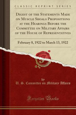 Digest of the Statements Made on Muscle Shoals Propositions at the Hearings Before the Committee on Military Affairs of the House of Representatives: February 8, 1922 to March 13, 1922 (Classic Reprint) - Affairs, U S Committee on Military