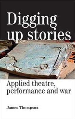Digging Up Stories: Applied Theatre, Performance and War - Thompson, James, Dr.