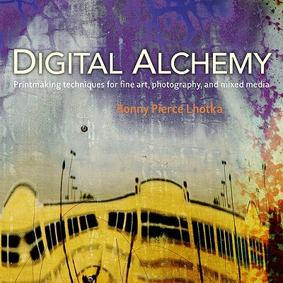 Digital Alchemy: Printmaking Techniques for Fine Art, Photography, and Mixed Media - Lhotka, Bonny Pierce