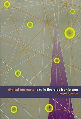 Digital Currents: Art in the Electronic Age - Lovejoy, Margot