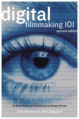 Digital Filmmaking 101: An Essential Guide to Producing Low-Budget Movies - Newton, Dale, and Gaspard, John