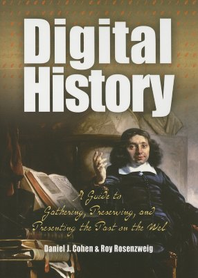 Digital History: A Guide to Gathering, Preserving, and Presenting the Past on the Web - Cohen, Daniel J, and Rosenzweig, Roy