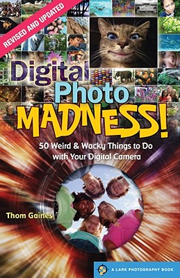 Digital Photo Madness!: 50 Weird & Wacky Things to Do with Your Digital Camera - Gaines, Thom