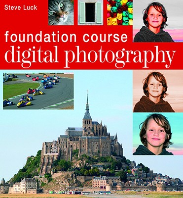 Digital Photography Foundation Course - Luck, Steve