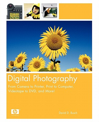 Digital Photography: From Camera to Printer, Print to Computer, Videotape to DVD, and More! - Busch, David D