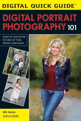 Digital Portrait Photography 101: Learn to Take Better Pictures of Your Friends and Family! - Hurter, Bill