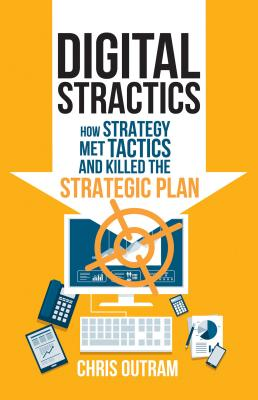 Digital Stractics: How Strategy Met Tactics and Killed the Strategic Plan - Outram, Chris